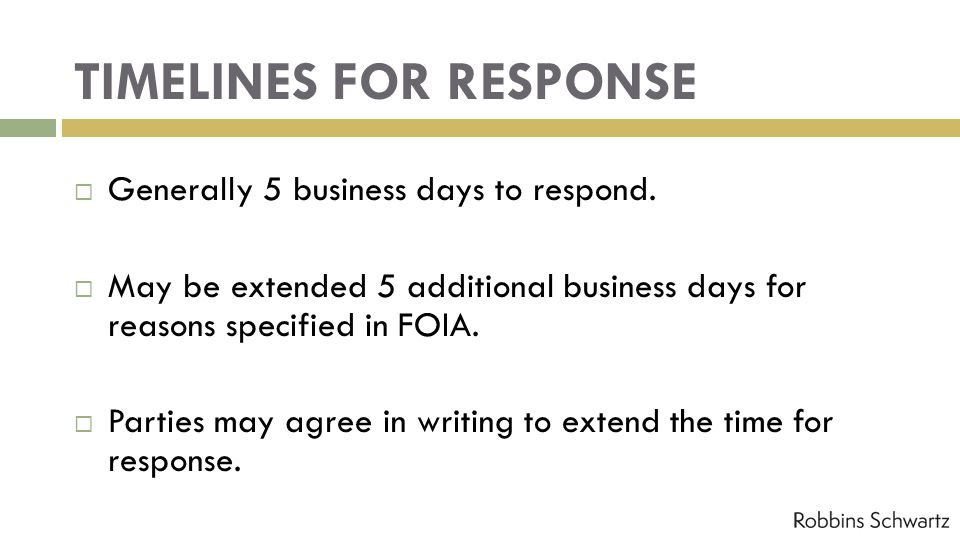 TIMELINES FOR RESPONSE Generally 5 business days to respond. May be extended 5 additional business days for reasons specified in FOIA. Parties may agr