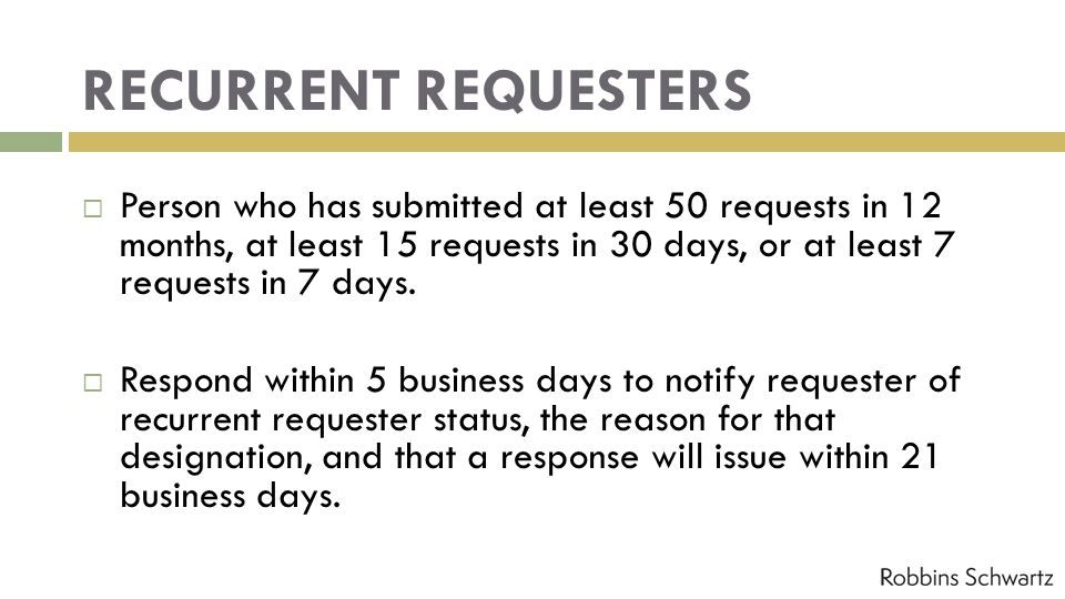 RECURRENT REQUESTERS Person who has submitted at least 50 requests in 12 months, at least 15 requests in 30 days, or at least 7 requests in 7 days.