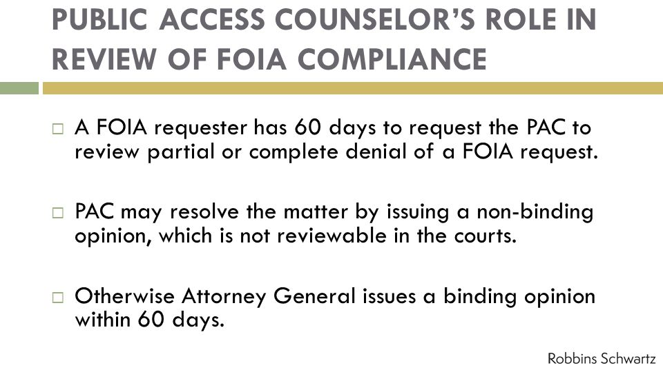 PUBLIC ACCESS COUNSELORS ROLE IN REVIEW OF FOIA COMPLIANCE A FOIA requester has 60 days to request the PAC to review partial or complete denial of a FOIA request.