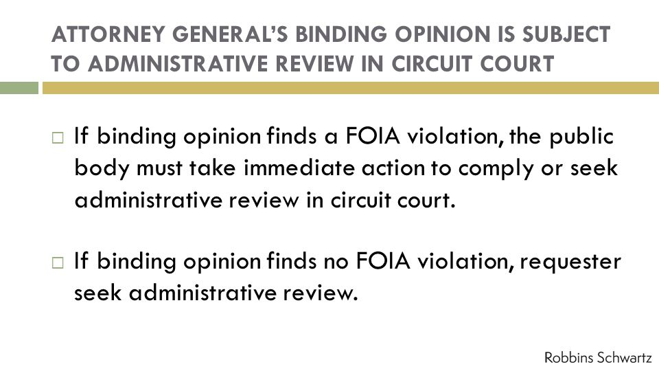 ATTORNEY GENERALS BINDING OPINION IS SUBJECT TO ADMINISTRATIVE REVIEW IN CIRCUIT COURT If binding opinion finds a FOIA violation, the public body must