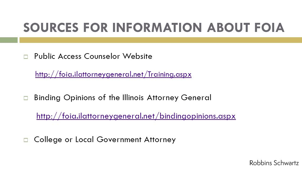 SOURCES FOR INFORMATION ABOUT FOIA Public Access Counselor Website http://foia.ilattorneygeneral.net/Training.aspx Binding Opinions of the Illinois At