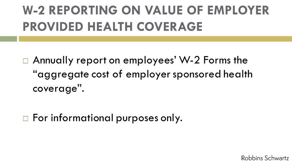 W-2 REPORTING ON VALUE OF EMPLOYER PROVIDED HEALTH COVERAGE Annually report on employees W-2 Forms the aggregate cost of employer sponsored health cov