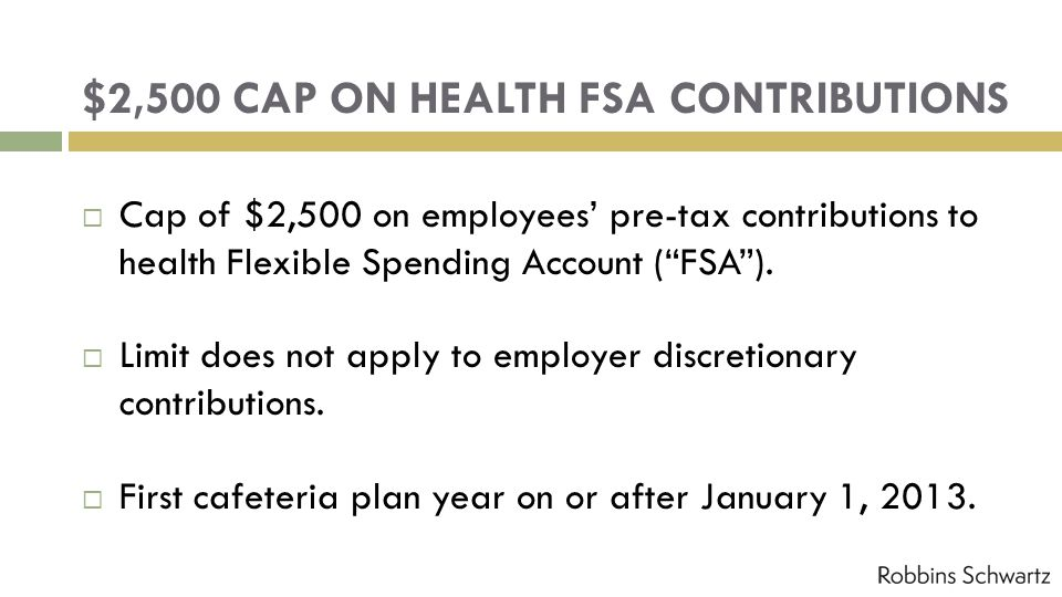 $2,500 CAP ON HEALTH FSA CONTRIBUTIONS Cap of $2,500 on employees pre-tax contributions to health Flexible Spending Account (FSA). Limit does not appl