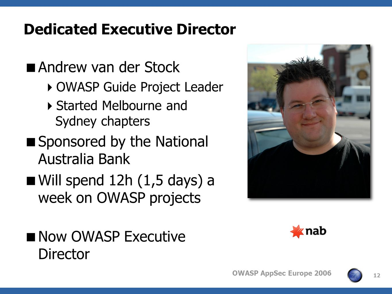 OWASP AppSec Europe 2006 12 Dedicated Executive Director Andrew van der Stock OWASP Guide Project Leader Started Melbourne and Sydney chapters Sponsored by the National Australia Bank Will spend 12h (1,5 days) a week on OWASP projects Now OWASP Executive Director