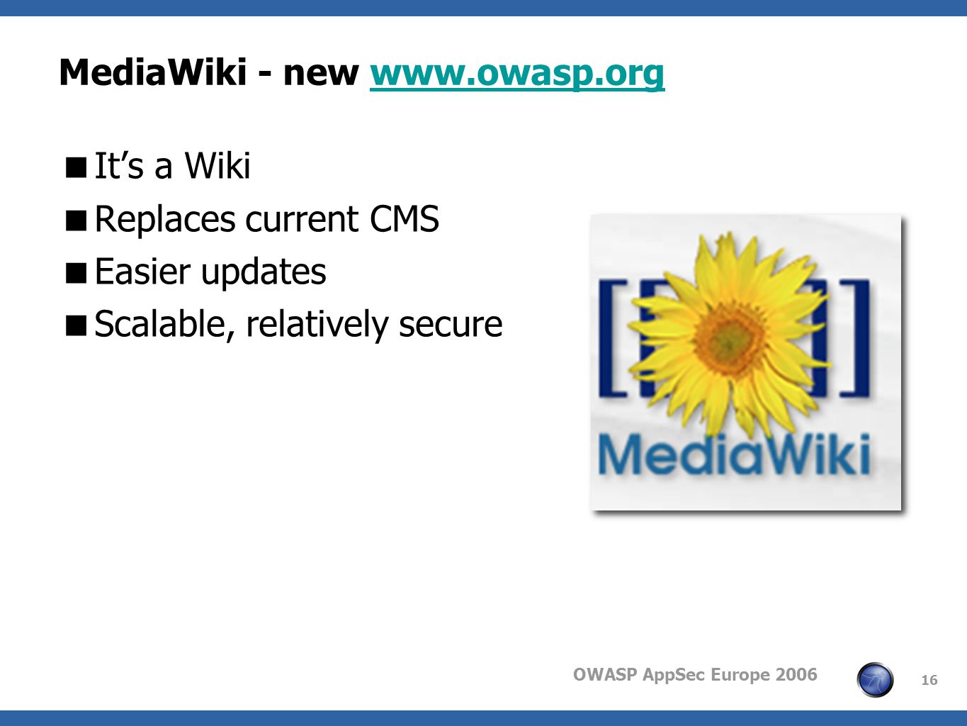 OWASP AppSec Europe 2006 16 MediaWiki - new www.owasp.orgwww.owasp.org Its a Wiki Replaces current CMS Easier updates Scalable, relatively secure
