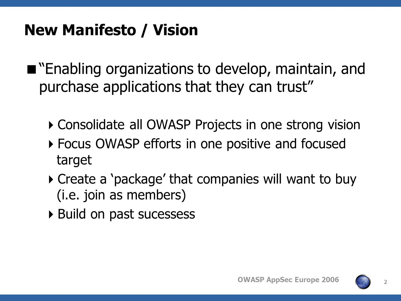 OWASP AppSec Europe 2006 2 New Manifesto / Vision Enabling organizations to develop, maintain, and purchase applications that they can trust Consolidate all OWASP Projects in one strong vision Focus OWASP efforts in one positive and focused target Create a package that companies will want to buy (i.e.