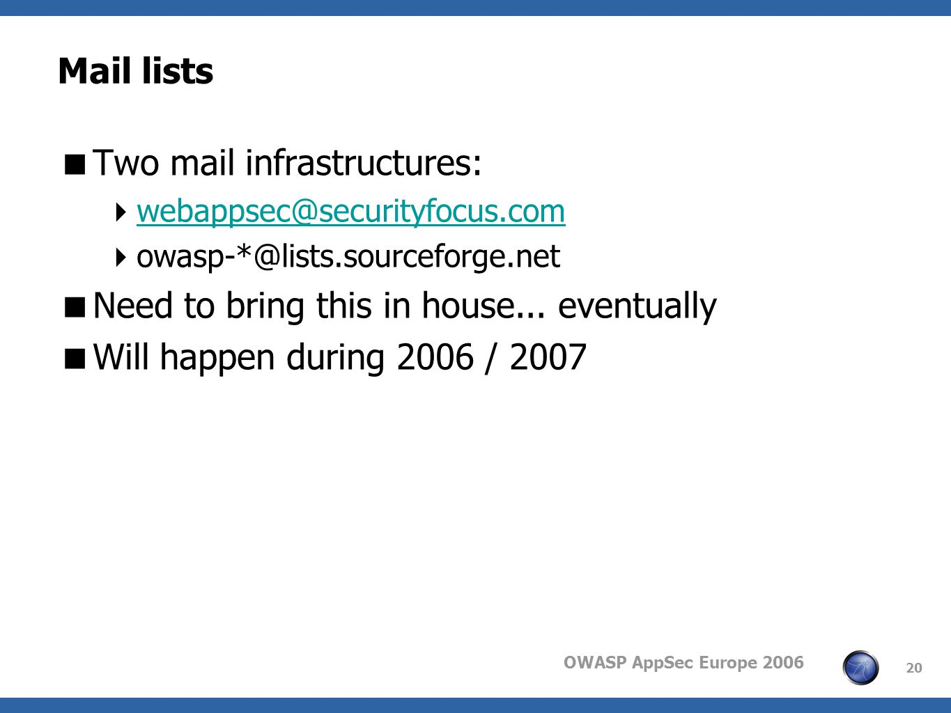 OWASP AppSec Europe 2006 20 Mail lists Two mail infrastructures: webappsec@securityfocus.com owasp-*@lists.sourceforge.net Need to bring this in house...