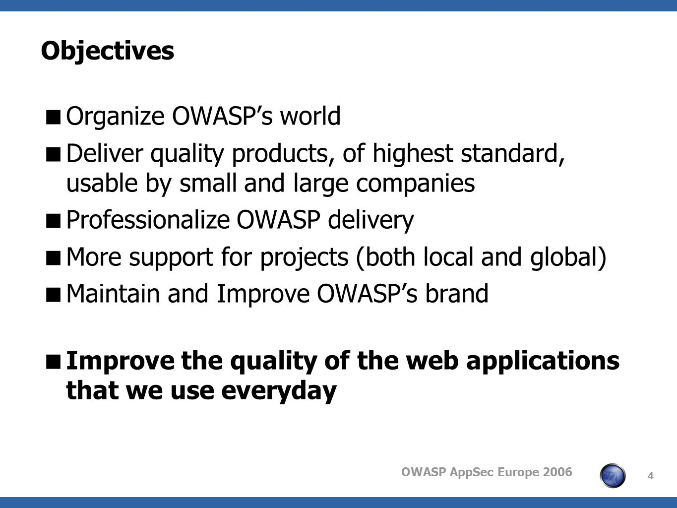 OWASP AppSec Europe 2006 4 Objectives Organize OWASPs world Deliver quality products, of highest standard, usable by small and large companies Profess