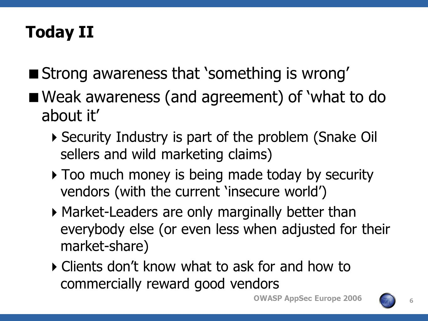 OWASP AppSec Europe 2006 6 Today II Strong awareness that something is wrong Weak awareness (and agreement) of what to do about it Security Industry i