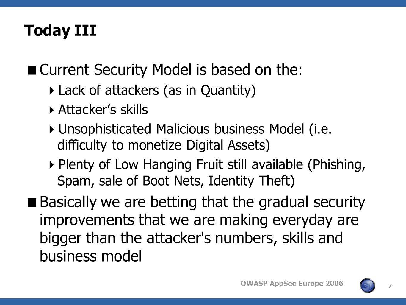 OWASP AppSec Europe 2006 7 Today III Current Security Model is based on the: Lack of attackers (as in Quantity) Attackers skills Unsophisticated Malicious business Model (i.e.