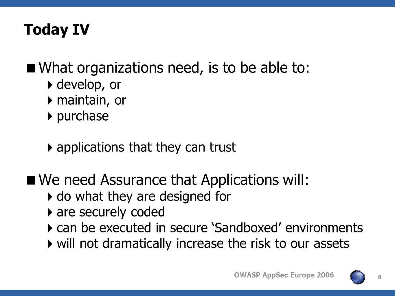 OWASP AppSec Europe 2006 8 Today IV What organizations need, is to be able to: develop, or maintain, or purchase applications that they can trust We need Assurance that Applications will: do what they are designed for are securely coded can be executed in secure Sandboxed environments will not dramatically increase the risk to our assets