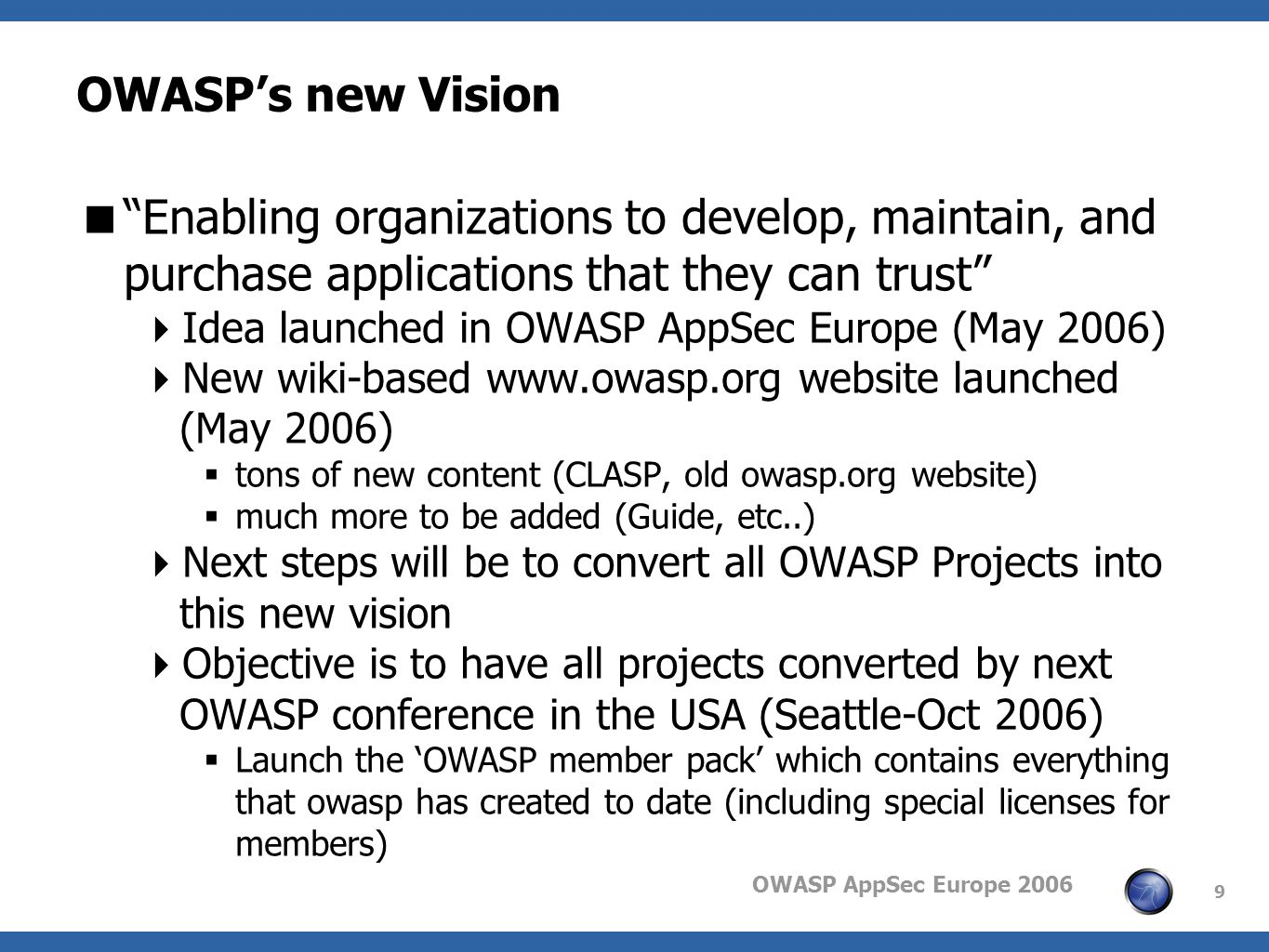 OWASP AppSec Europe 2006 9 OWASPs new Vision Enabling organizations to develop, maintain, and purchase applications that they can trust Idea launched