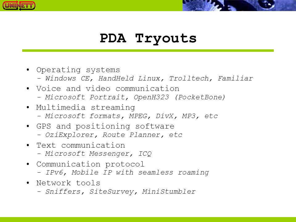 PDA Tryouts Operating systems - Windows CE, HandHeld Linux, Trolltech, Familiar Voice and video communication - Microsoft Portrait, OpenH323 (PocketBone) Multimedia streaming - Microsoft formats, MPEG, DivX, MP3, etc GPS and positioning software - OziExplorer, Route Planner, etc Text communication - Microsoft Messenger, ICQ Communication protocol - IPv6, Mobile IP with seamless roaming Network tools - Sniffers, SiteSurvey, MiniStumbler