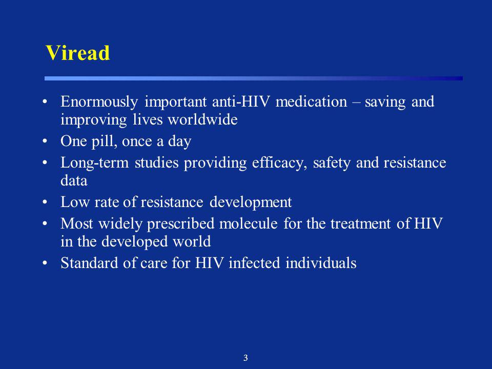 3 Viread Enormously important anti-HIV medication – saving and improving lives worldwide One pill, once a day Long-term studies providing efficacy, sa