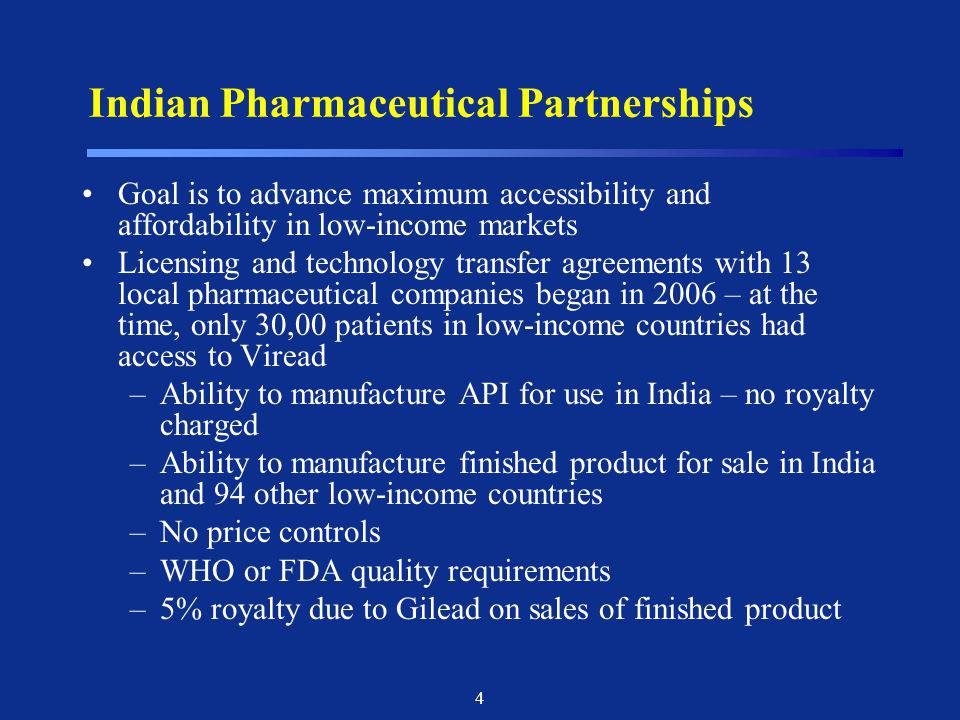 4 Indian Pharmaceutical Partnerships Goal is to advance maximum accessibility and affordability in low-income markets Licensing and technology transfe