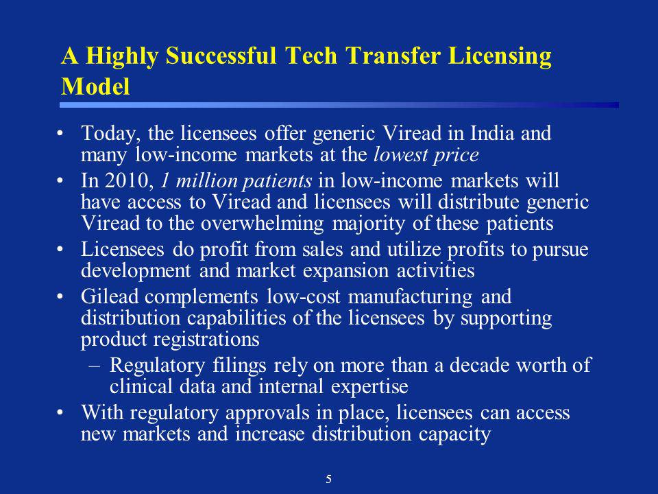 5 A Highly Successful Tech Transfer Licensing Model Today, the licensees offer generic Viread in India and many low-income markets at the lowest price