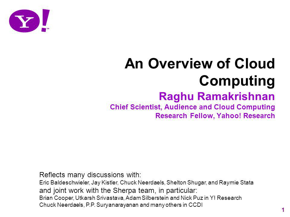 1 An Overview of Cloud Computing Raghu Ramakrishnan Chief Scientist, Audience and Cloud Computing Research Fellow, Yahoo! Research Reflects many discu