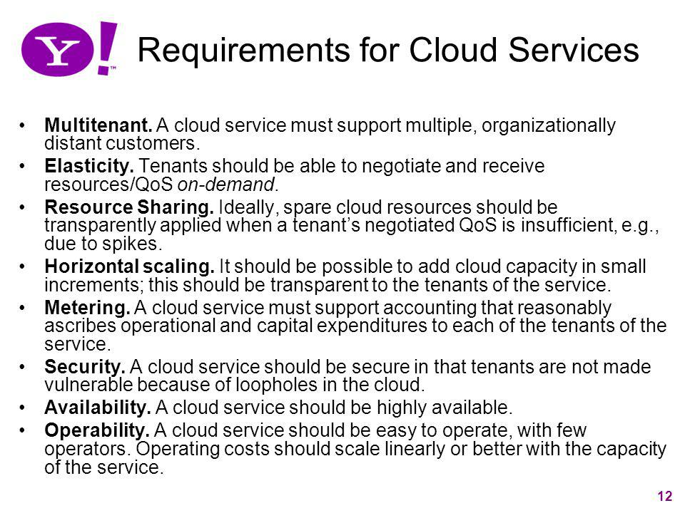 12 Requirements for Cloud Services Multitenant. A cloud service must support multiple, organizationally distant customers. Elasticity. Tenants should