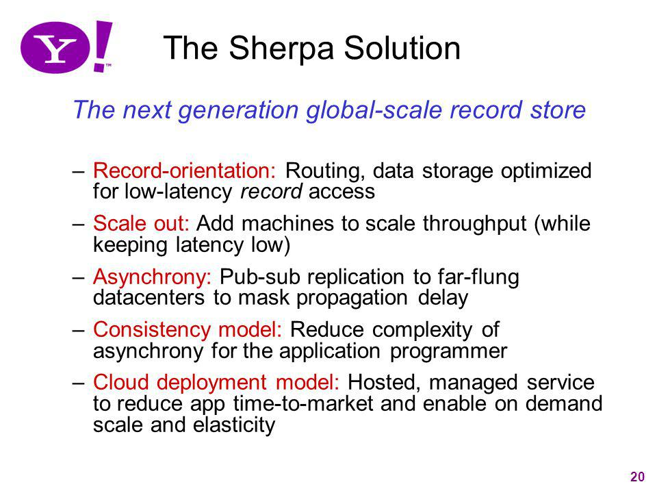 20 The Sherpa Solution The next generation global-scale record store –Record-orientation: Routing, data storage optimized for low-latency record acces