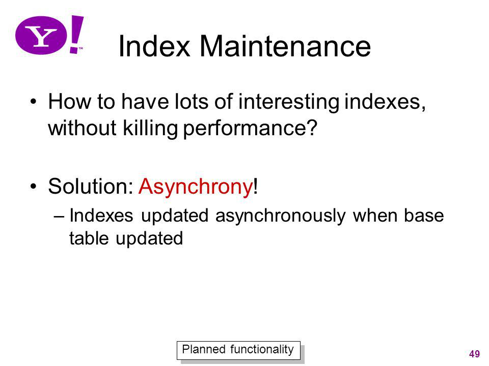 49 Index Maintenance How to have lots of interesting indexes, without killing performance? Solution: Asynchrony! –Indexes updated asynchronously when
