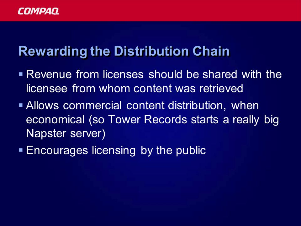 Rewarding the Distribution Chain Revenue from licenses should be shared with the licensee from whom content was retrieved Allows commercial content distribution, when economical (so Tower Records starts a really big Napster server) Encourages licensing by the public