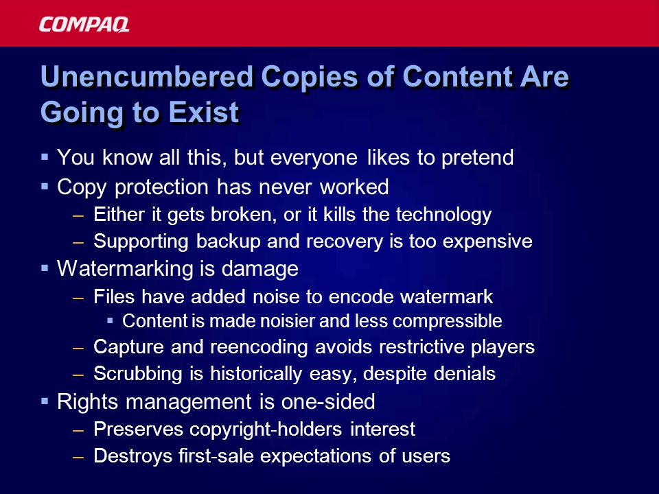 Unencumbered Copies of Content Are Going to Exist You know all this, but everyone likes to pretend Copy protection has never worked –Either it gets broken, or it kills the technology –Supporting backup and recovery is too expensive Watermarking is damage –Files have added noise to encode watermark Content is made noisier and less compressible –Capture and reencoding avoids restrictive players –Scrubbing is historically easy, despite denials Rights management is one-sided –Preserves copyright-holders interest –Destroys first-sale expectations of users