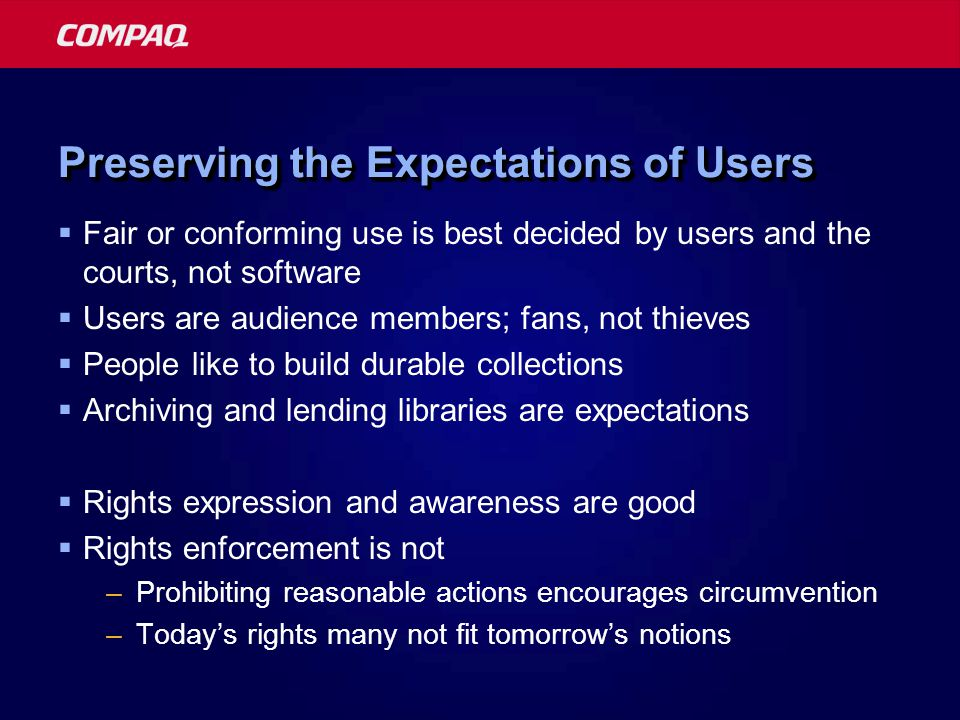 Preserving the Expectations of Users Fair or conforming use is best decided by users and the courts, not software Users are audience members; fans, not thieves People like to build durable collections Archiving and lending libraries are expectations Rights expression and awareness are good Rights enforcement is not –Prohibiting reasonable actions encourages circumvention –Todays rights many not fit tomorrows notions