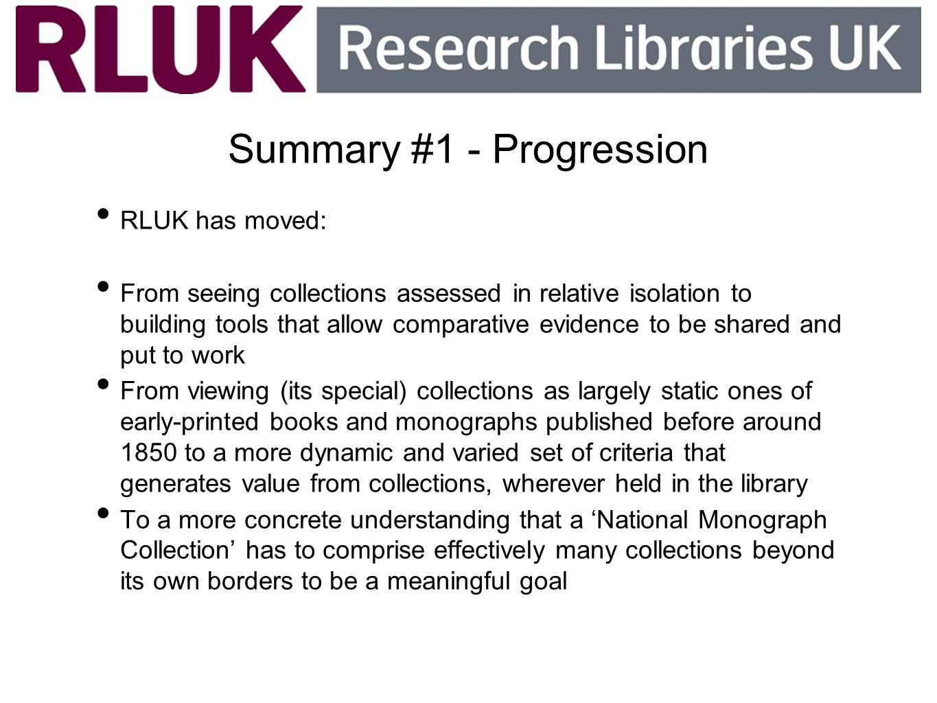 Summary #1 - Progression RLUK has moved: From seeing collections assessed in relative isolation to building tools that allow comparative evidence to b