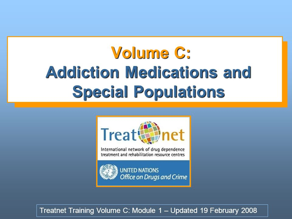 Volume C: Addiction Medications and Special Populations Volume C: Addiction Medications and Special Populations Treatnet Training Volume C: Module 1 – Updated 19 February 2008