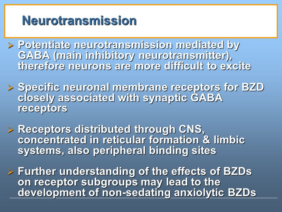 Neurotransmission Potentiate neurotransmission mediated by GABA (main inhibitory neurotransmitter), therefore neurons are more difficult to excite Potentiate neurotransmission mediated by GABA (main inhibitory neurotransmitter), therefore neurons are more difficult to excite Specific neuronal membrane receptors for BZD closely associated with synaptic GABA receptors Specific neuronal membrane receptors for BZD closely associated with synaptic GABA receptors Receptors distributed through CNS, concentrated in reticular formation & limbic systems, also peripheral binding sites Receptors distributed through CNS, concentrated in reticular formation & limbic systems, also peripheral binding sites Further understanding of the effects of BZDs on receptor subgroups may lead to the development of non-sedating anxiolytic BZDs Further understanding of the effects of BZDs on receptor subgroups may lead to the development of non-sedating anxiolytic BZDs