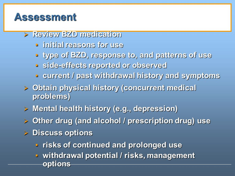 Assessment Review BZD medication Review BZD medication initial reasons for use initial reasons for use type of BZD, response to, and patterns of use type of BZD, response to, and patterns of use side-effects reported or observed side-effects reported or observed current / past withdrawal history and symptoms current / past withdrawal history and symptoms Obtain physical history (concurrent medical problems) Obtain physical history (concurrent medical problems) Mental health history (e.g., depression) Mental health history (e.g., depression) Other drug (and alcohol / prescription drug) use Other drug (and alcohol / prescription drug) use Discuss options Discuss options risks of continued and prolonged use risks of continued and prolonged use withdrawal potential / risks, management options withdrawal potential / risks, management options