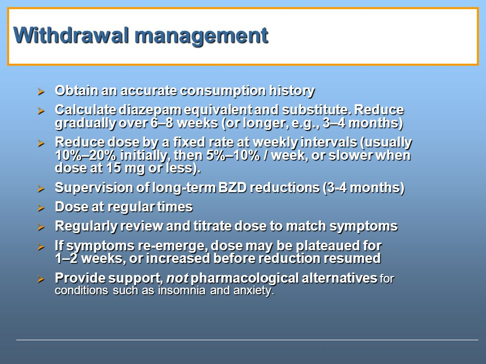 Withdrawal management Obtain an accurate consumption history Obtain an accurate consumption history Calculate diazepam equivalent and substitute.