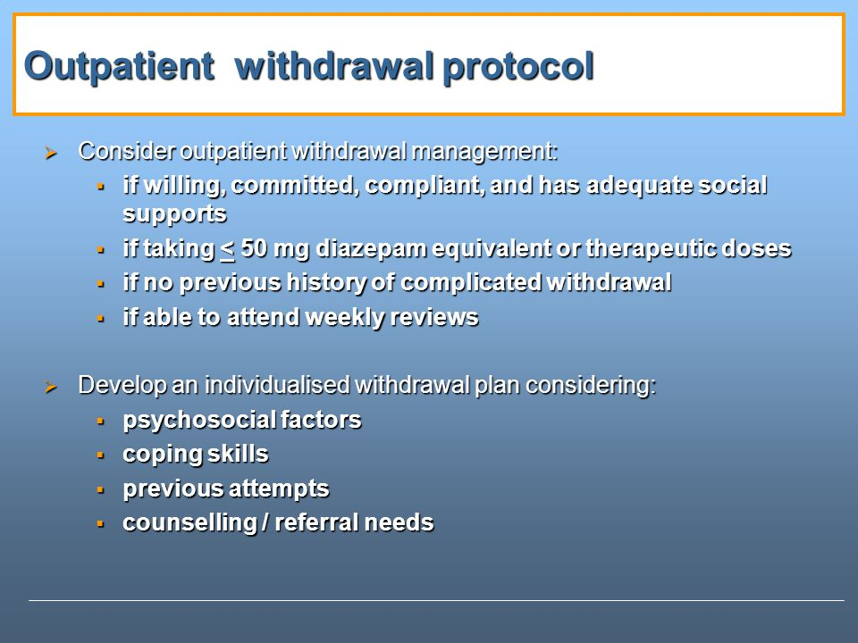 Outpatient withdrawal protocol Consider outpatient withdrawal management: Consider outpatient withdrawal management: if willing, committed, compliant, and has adequate social supports if willing, committed, compliant, and has adequate social supports if taking < 50 mg diazepam equivalent or therapeutic doses if taking < 50 mg diazepam equivalent or therapeutic doses if no previous history of complicated withdrawal if no previous history of complicated withdrawal if able to attend weekly reviews if able to attend weekly reviews Develop an individualised withdrawal plan considering: Develop an individualised withdrawal plan considering: psychosocial factors psychosocial factors coping skills coping skills previous attempts previous attempts counselling / referral needs counselling / referral needs