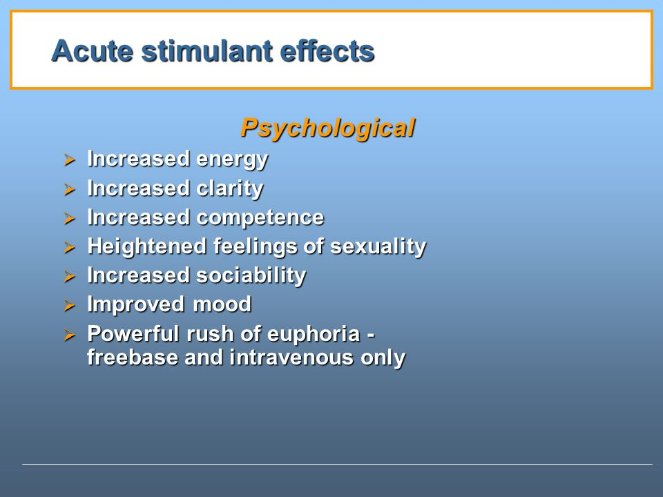 Acute stimulant effects Psychological Increased energy Increased energy Increased clarity Increased clarity Increased competence Increased competence Heightened feelings of sexuality Heightened feelings of sexuality Increased sociability Increased sociability Improved mood Improved mood Powerful rush of euphoria - freebase and intravenous only Powerful rush of euphoria - freebase and intravenous only