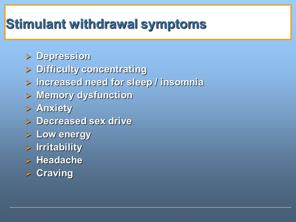 Stimulant withdrawal symptoms Depression Depression Difficulty concentrating Difficulty concentrating Increased need for sleep / insomnia Increased need for sleep / insomnia Memory dysfunction Memory dysfunction Anxiety Anxiety Decreased sex drive Decreased sex drive Low energy Low energy Irritability Irritability Headache Headache Craving Craving