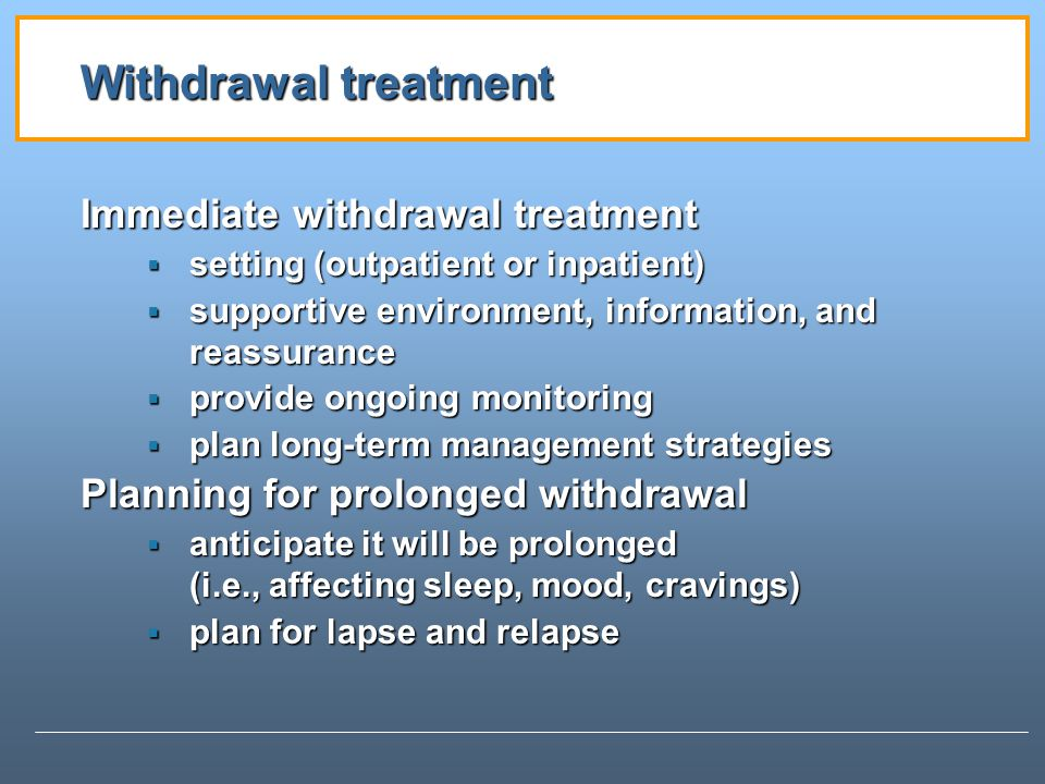 Withdrawal treatment Immediate withdrawal treatment setting (outpatient or inpatient) setting (outpatient or inpatient) supportive environment, information, and reassurance supportive environment, information, and reassurance provide ongoing monitoring provide ongoing monitoring plan long-term management strategies plan long-term management strategies Planning for prolonged withdrawal anticipate it will be prolonged (i.e., affecting sleep, mood, cravings) anticipate it will be prolonged (i.e., affecting sleep, mood, cravings) plan for lapse and relapse plan for lapse and relapse