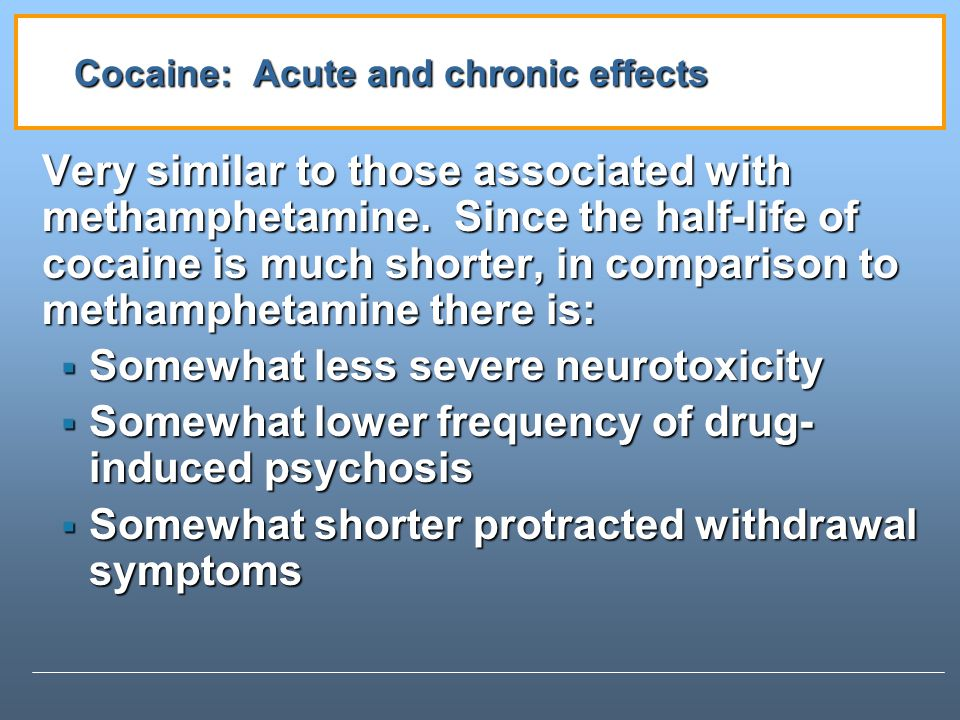 Cocaine: Acute and chronic effects Very similar to those associated with methamphetamine.