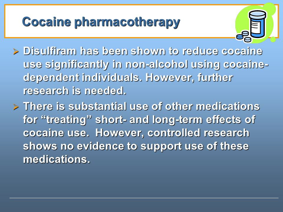 Cocaine pharmacotherapy Disulfiram has been shown to reduce cocaine use significantly in non-alcohol using cocaine- dependent individuals.