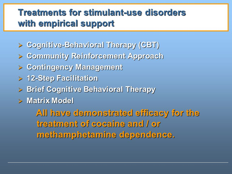 Treatments for stimulant-use disorders with empirical support Cognitive-Behavioral Therapy (CBT) Cognitive-Behavioral Therapy (CBT) Community Reinforcement Approach Community Reinforcement Approach Contingency Management Contingency Management 12-Step Facilitation 12-Step Facilitation Brief Cognitive Behavioral Therapy Brief Cognitive Behavioral Therapy Matrix Model Matrix Model All have demonstrated efficacy for the treatment of cocaine and / or methamphetamine dependence.