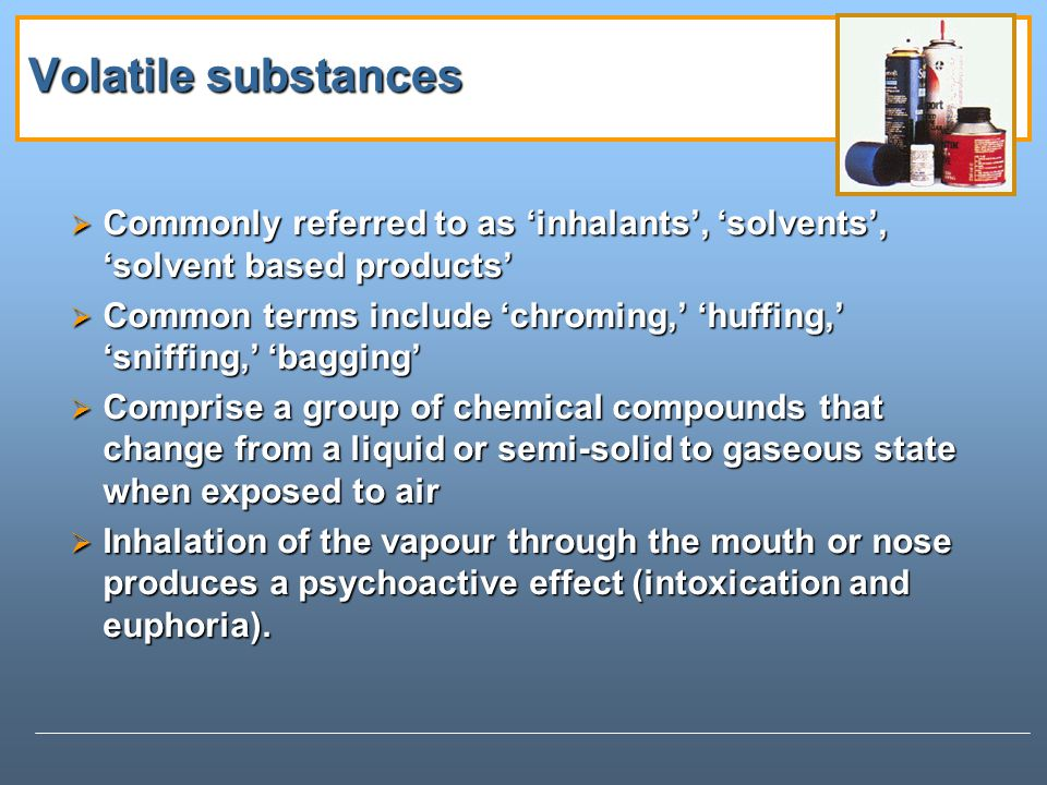 Volatile substances Commonly referred to as inhalants, solvents, solvent based products Commonly referred to as inhalants, solvents, solvent based products Common terms include chroming, huffing, sniffing, bagging Common terms include chroming, huffing, sniffing, bagging Comprise a group of chemical compounds that change from a liquid or semi-solid to gaseous state when exposed to air Comprise a group of chemical compounds that change from a liquid or semi-solid to gaseous state when exposed to air Inhalation of the vapour through the mouth or nose produces a psychoactive effect (intoxication and euphoria).