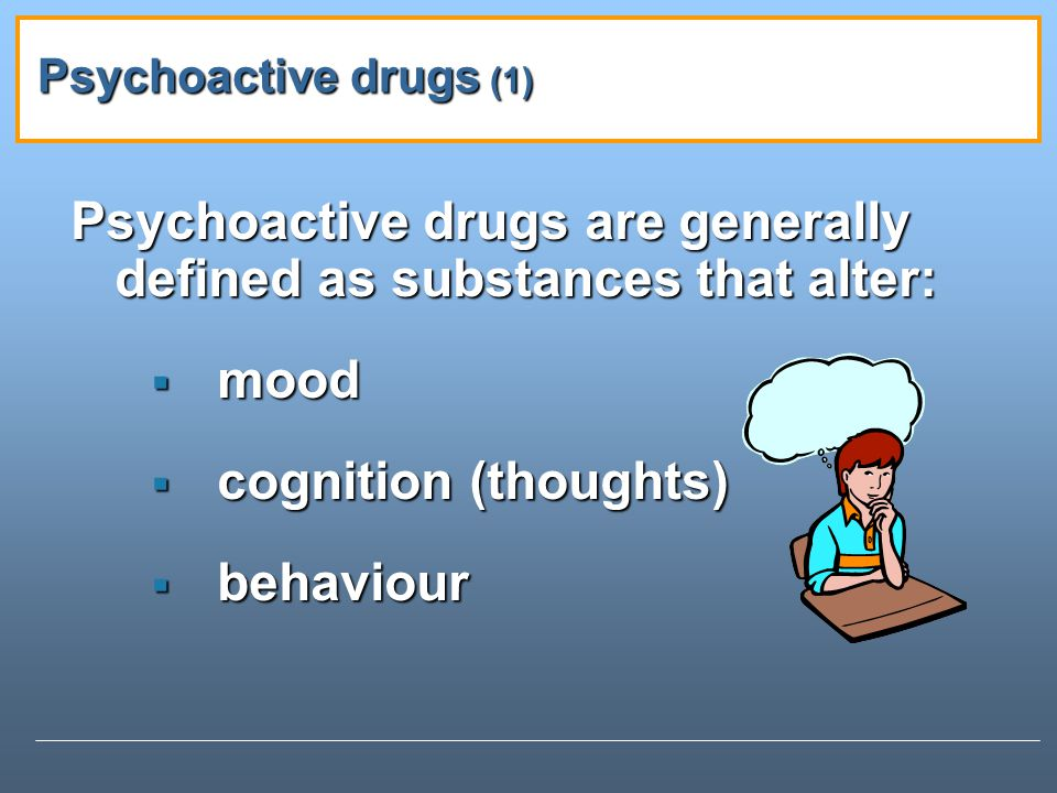 Psychoactive drugs are generally defined as substances that alter: mood mood cognition (thoughts) cognition (thoughts) behaviour behaviour Psychoactive drugs (1)