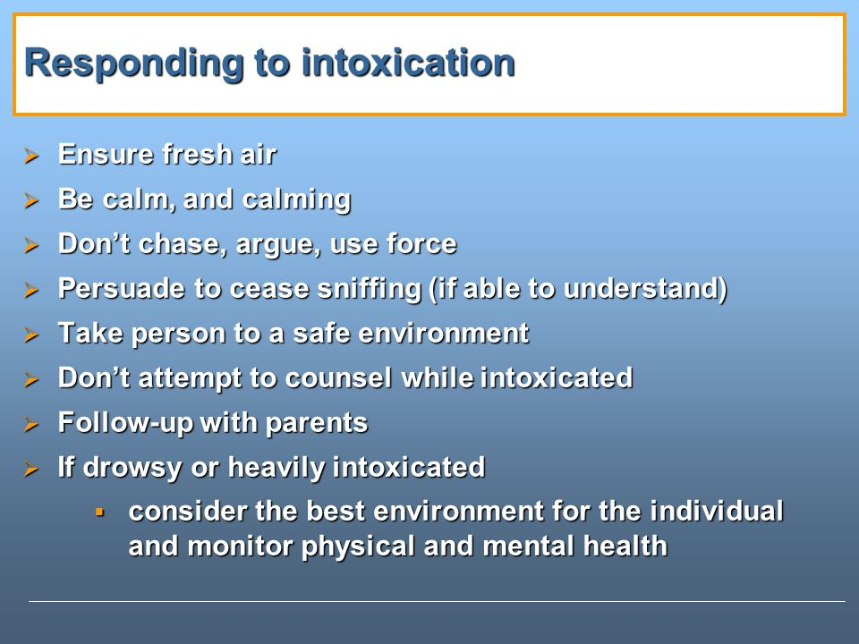 Responding to intoxication Ensure fresh air Ensure fresh air Be calm, and calming Be calm, and calming Dont chase, argue, use force Dont chase, argue, use force Persuade to cease sniffing (if able to understand) Persuade to cease sniffing (if able to understand) Take person to a safe environment Take person to a safe environment Dont attempt to counsel while intoxicated Dont attempt to counsel while intoxicated Follow-up with parents Follow-up with parents If drowsy or heavily intoxicated If drowsy or heavily intoxicated consider the best environment for the individual and monitor physical and mental health consider the best environment for the individual and monitor physical and mental health