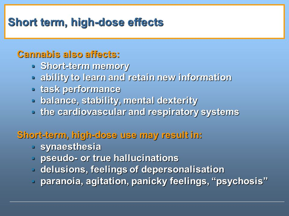 Short term, high-dose effects Cannabis also affects: Short-term memory Short-term memory ability to learn and retain new information ability to learn and retain new information task performance task performance balance, stability, mental dexterity balance, stability, mental dexterity the cardiovascular and respiratory systems the cardiovascular and respiratory systems Short-term, high-dose use may result in: synaesthesia synaesthesia pseudo- or true hallucinations pseudo- or true hallucinations delusions, feelings of depersonalisation delusions, feelings of depersonalisation paranoia, agitation, panicky feelings, psychosis paranoia, agitation, panicky feelings, psychosis