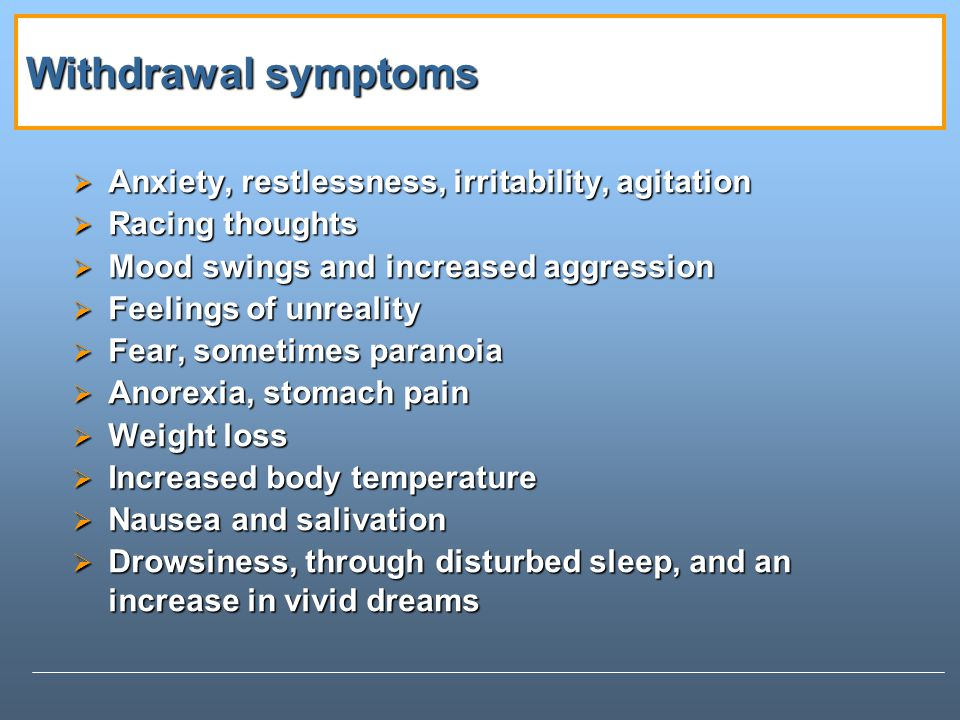 Withdrawal symptoms Anxiety, restlessness, irritability, agitation Anxiety, restlessness, irritability, agitation Racing thoughts Racing thoughts Mood swings and increased aggression Mood swings and increased aggression Feelings of unreality Feelings of unreality Fear, sometimes paranoia Fear, sometimes paranoia Anorexia, stomach pain Anorexia, stomach pain Weight loss Weight loss Increased body temperature Increased body temperature Nausea and salivation Nausea and salivation Drowsiness, through disturbed sleep, and an increase in vivid dreams Drowsiness, through disturbed sleep, and an increase in vivid dreams