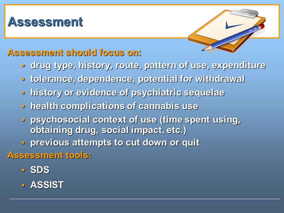 Assessment Assessment should focus on: drug type, history, route, pattern of use, expenditure drug type, history, route, pattern of use, expenditure tolerance, dependence, potential for withdrawal tolerance, dependence, potential for withdrawal history or evidence of psychiatric sequelae history or evidence of psychiatric sequelae health complications of cannabis use health complications of cannabis use psychosocial context of use (time spent using, obtaining drug, social impact, etc.) psychosocial context of use (time spent using, obtaining drug, social impact, etc.) previous attempts to cut down or quit previous attempts to cut down or quit Assessment tools: SDS SDS ASSIST ASSIST