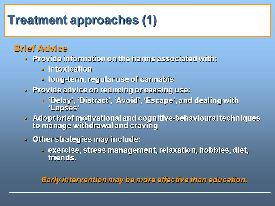 Treatment approaches (1) Brief Advice Provide information on the harms associated with: Provide information on the harms associated with: intoxication intoxication long-term, regular use of cannabis long-term, regular use of cannabis Provide advice on reducing or ceasing use: Provide advice on reducing or ceasing use: Delay, Distract, Avoid, Escape, and dealing with Lapses Delay, Distract, Avoid, Escape, and dealing with Lapses Adopt brief motivational and cognitive-behavioural techniques to manage withdrawal and craving Adopt brief motivational and cognitive-behavioural techniques to manage withdrawal and craving Other strategies may include: Other strategies may include: exercise, stress management, relaxation, hobbies, diet, friends.