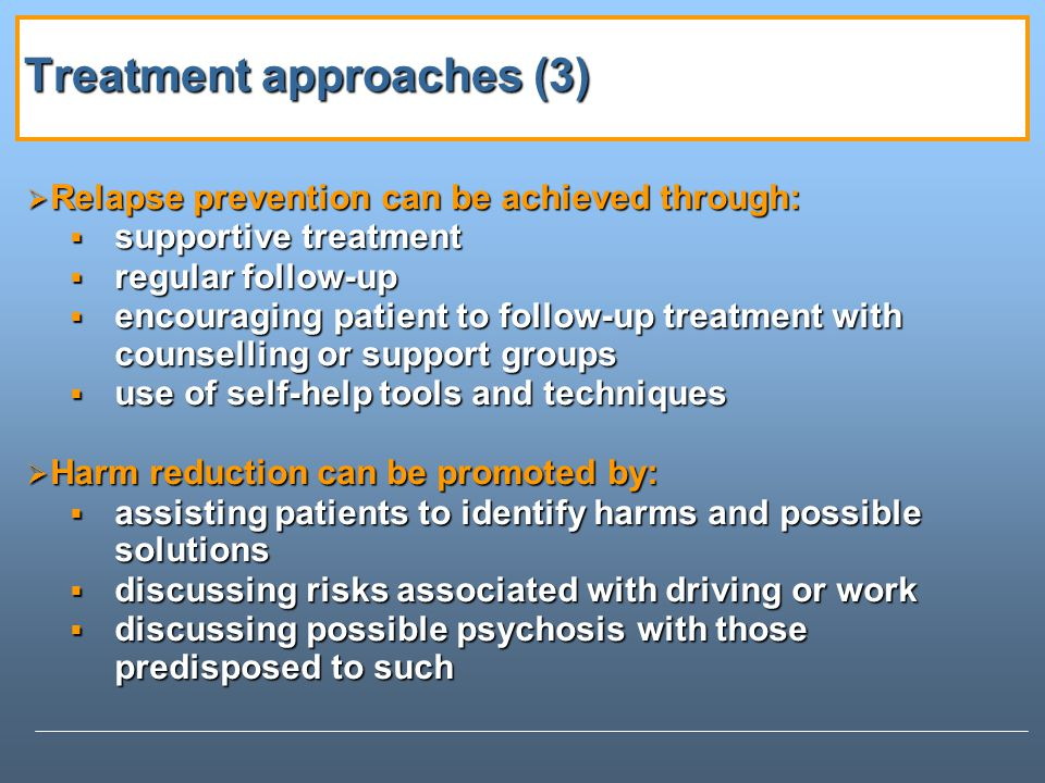 Treatment approaches (3) Treatment approaches (3) Relapse prevention can be achieved through: Relapse prevention can be achieved through: supportive treatment supportive treatment regular follow-up regular follow-up encouraging patient to follow-up treatment with counselling or support groups encouraging patient to follow-up treatment with counselling or support groups use of self-help tools and techniques use of self-help tools and techniques Harm reduction can be promoted by: Harm reduction can be promoted by: assisting patients to identify harms and possible solutions assisting patients to identify harms and possible solutions discussing risks associated with driving or work discussing risks associated with driving or work discussing possible psychosis with those predisposed to such discussing possible psychosis with those predisposed to such