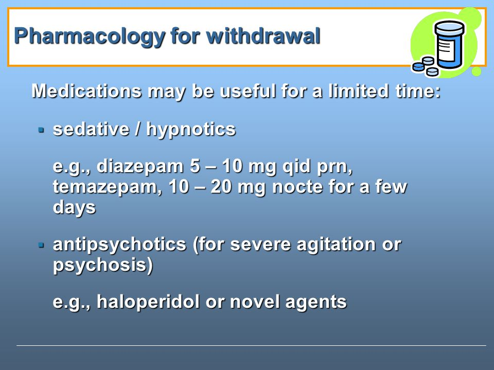 Pharmacology for withdrawal Medications may be useful for a limited time: sedative / hypnotics sedative / hypnotics e.g., diazepam 5 – 10 mg qid prn, temazepam, 10 – 20 mg nocte for a few days antipsychotics (for severe agitation or psychosis) antipsychotics (for severe agitation or psychosis) e.g., haloperidol or novel agents