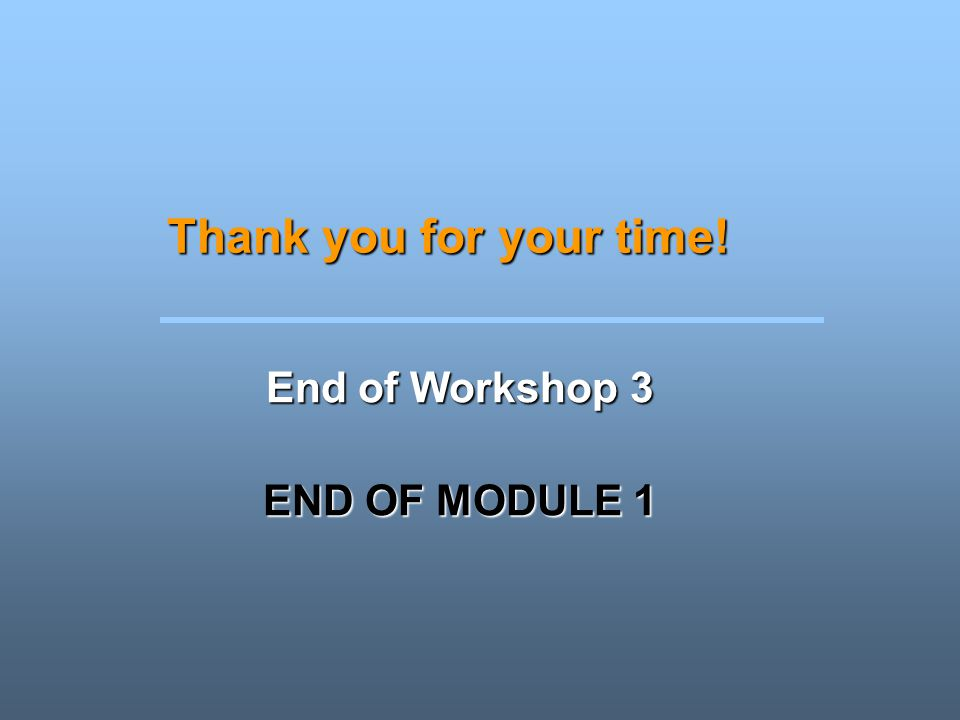 Thank you for your time! End of Workshop 3 END OF MODULE 1