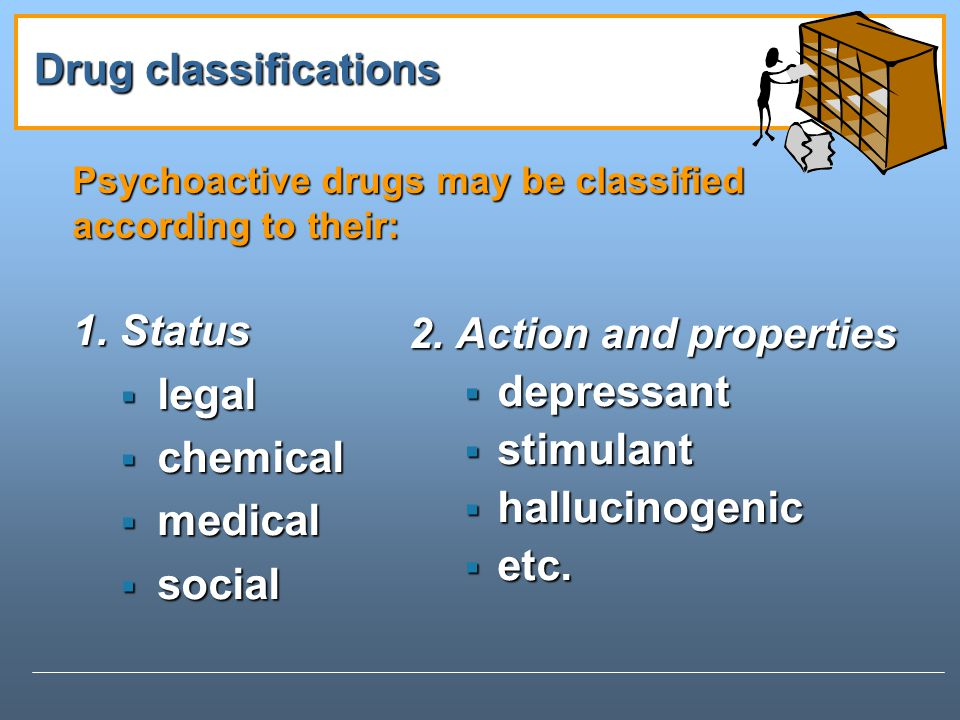 Psychoactive drugs may be classified according to their: 1.